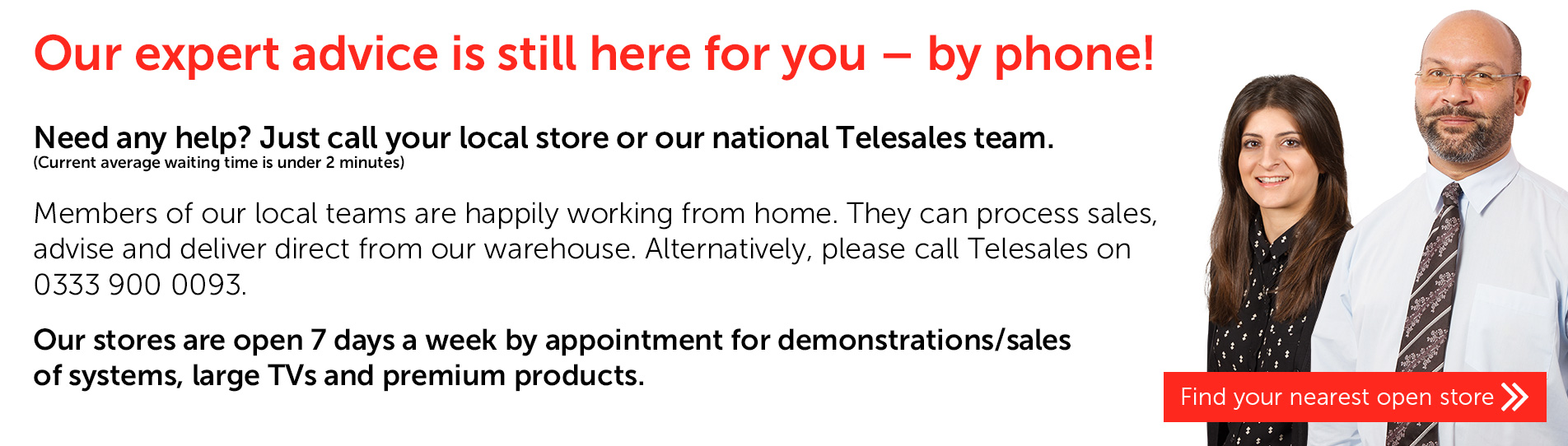 We're still here to give you our expert advice for all your home entertainment needs - by phone and online!